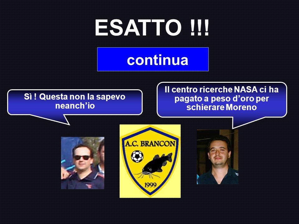 ESATTO !!. continua. Il centro ricerche NASA ci ha pagato a peso d'oro per schierare Moreno.