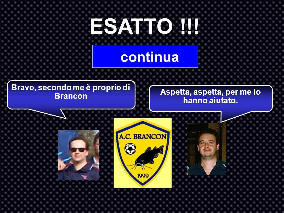ESATTO !!! continua Bravo, secondo me è proprio di Brancon