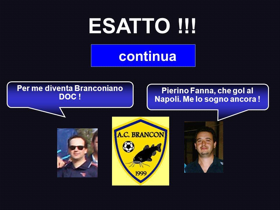 ESATTO !!! continua Per me diventa Branconiano DOC !