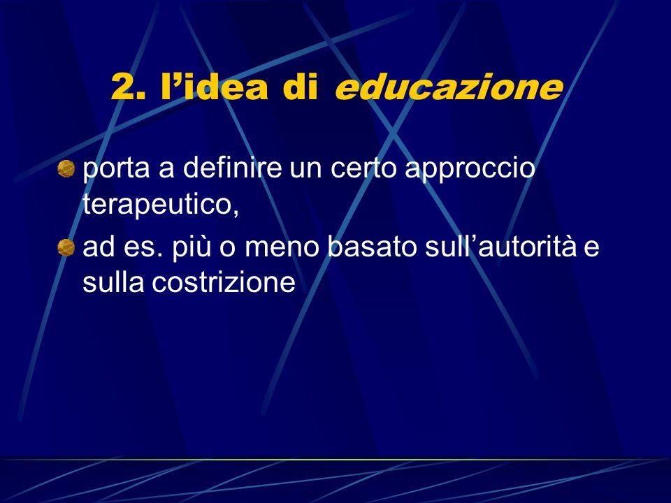 2. l'idea di educazione porta a definire un certo approccio terapeutico, ad es.