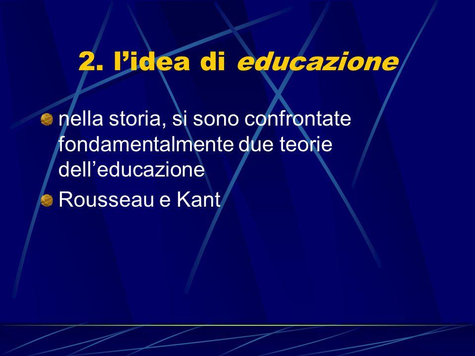 2. l'idea di educazione nella storia, si sono confrontate fondamentalmente due teorie dell'educazione.
