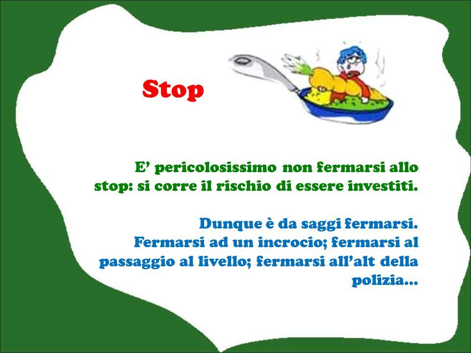 Stop E' pericolosissimo non fermarsi allo stop: si corre il rischio di essere investiti.