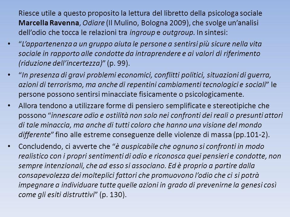 Riesce utile a questo proposito la lettura del libretto della psicologa sociale Marcella Ravenna, Odiare (Il Mulino, Bologna 2009), che svolge un'analisi dell'odio che tocca le relazioni tra ingroup e outgroup. In sintesi: