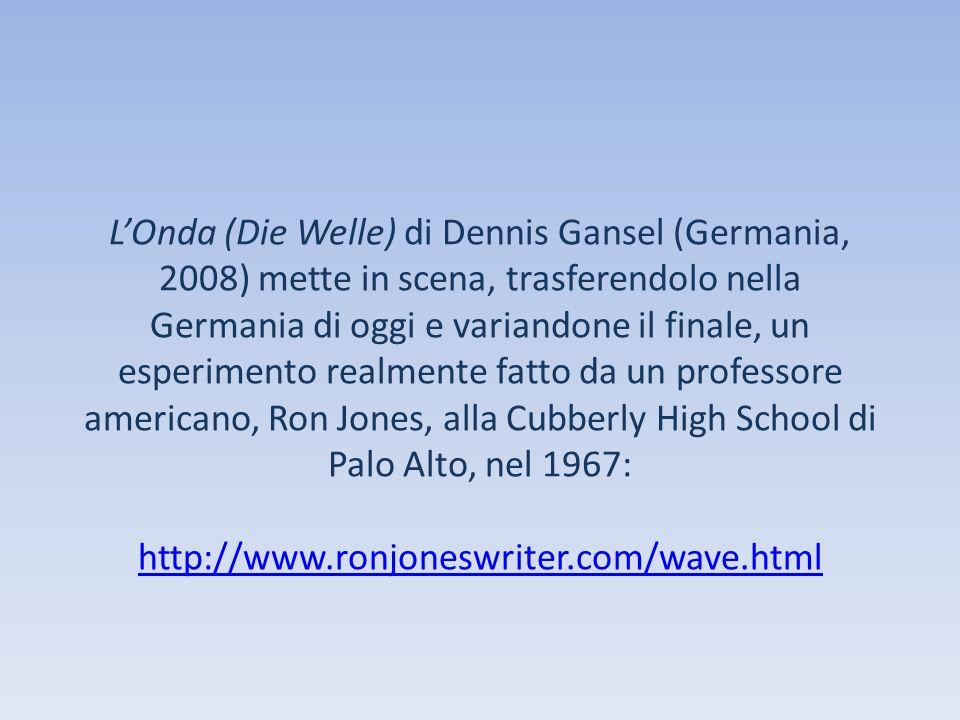 L'Onda (Die Welle) di Dennis Gansel (Germania, 2008) mette in scena, trasferendolo nella Germania di oggi e variandone il finale, un esperimento realmente fatto da un professore americano, Ron Jones, alla Cubberly High School di Palo Alto, nel 1967: http://www.ronjoneswriter.com/wave.html