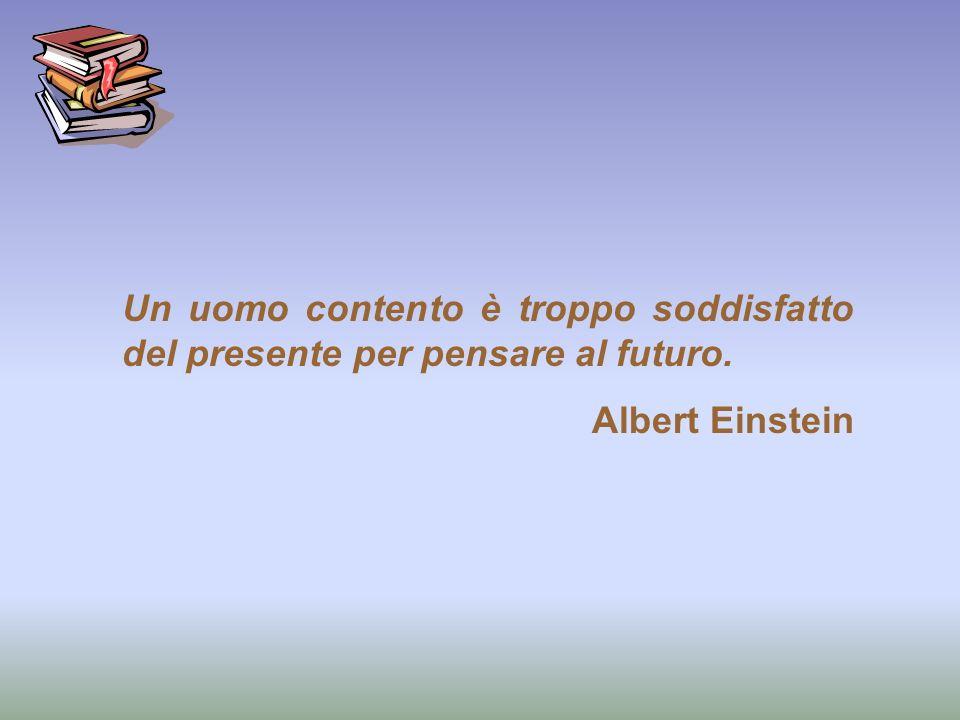 Un uomo contento è troppo soddisfatto del presente per pensare al futuro.