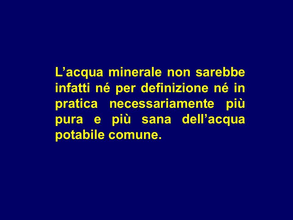 L'acqua minerale non sarebbe infatti né per definizione né in pratica necessariamente più pura e più sana dell'acqua potabile comune.