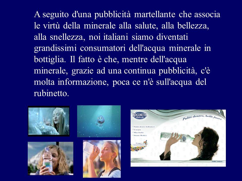 A seguito d una pubblicità martellante che associa le virtù della minerale alla salute, alla bellezza, alla snellezza, noi italiani siamo diventati grandissimi consumatori dell acqua minerale in bottiglia.