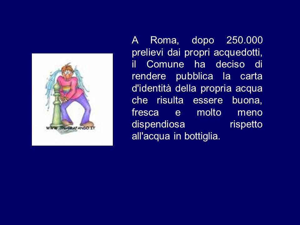 A Roma, dopo 250.000 prelievi dai propri acquedotti, il Comune ha deciso di rendere pubblica la carta d identità della propria acqua che risulta essere buona, fresca e molto meno dispendiosa rispetto all acqua in bottiglia.