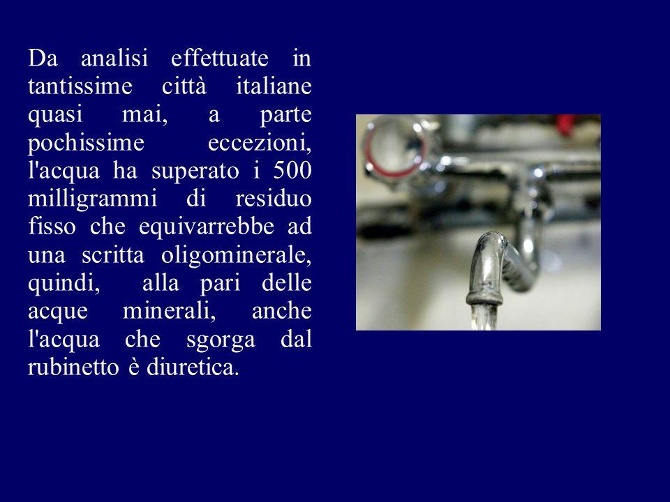 Da analisi effettuate in tantissime città italiane quasi mai, a parte pochissime eccezioni, l acqua ha superato i 500 milligrammi di residuo fisso che equivarrebbe ad una scritta oligominerale, quindi, alla pari delle acque minerali, anche l acqua che sgorga dal rubinetto è diuretica.
