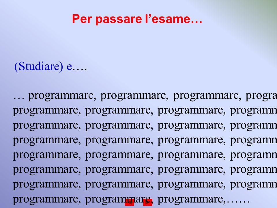 Per passare l'esame… (Studiare) e…. … programmare, programmare, programmare, programmare, programmare, programmare, programmare, programmare,