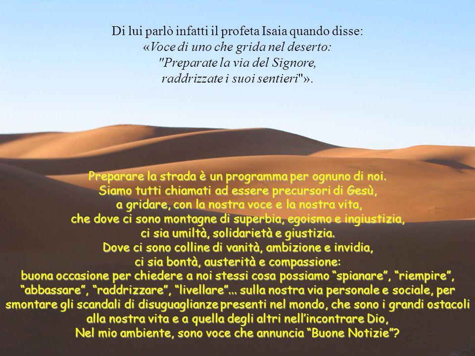 Di lui parlò infatti il profeta Isaia quando disse: «Voce di uno che grida nel deserto: Preparate la via del Signore, raddrizzate i suoi sentieri ».