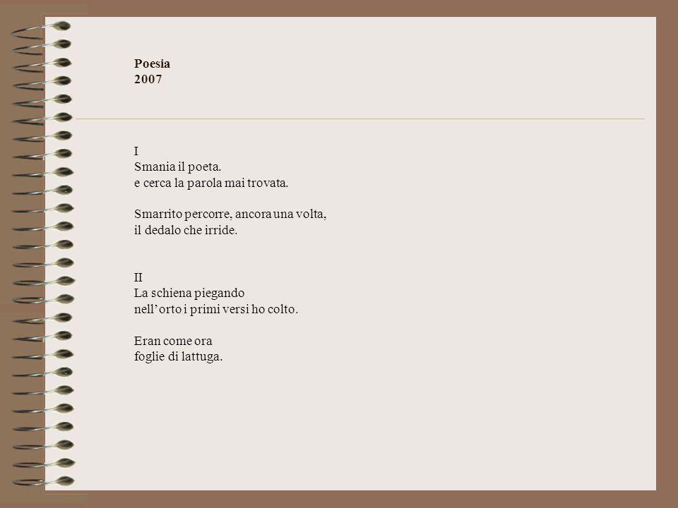 Poesia 2007 I. Smania il poeta. e cerca la parola mai trovata. Smarrito percorre, ancora una volta,