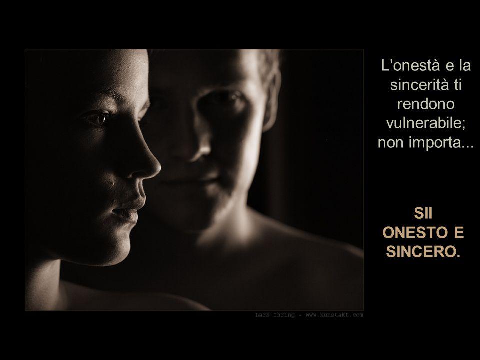 L onestà e la sincerità ti rendono vulnerabile; non importa...