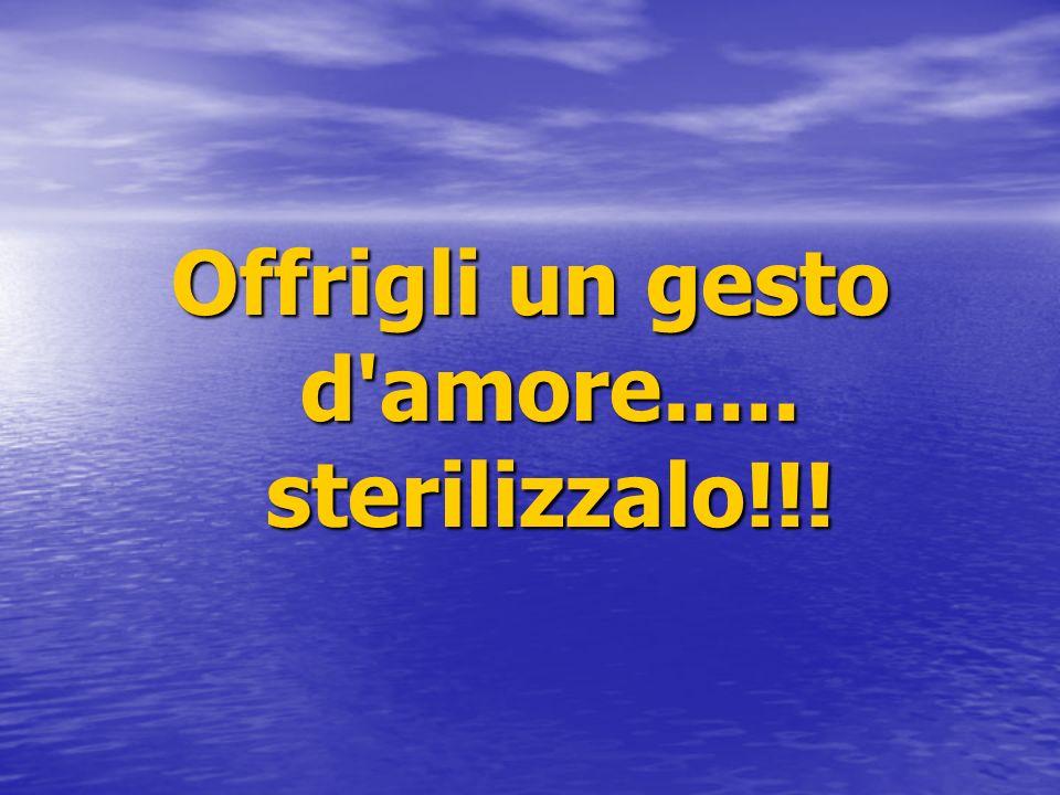 Offrigli un gesto d amore..... sterilizzalo!!!