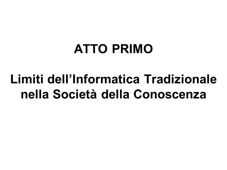 ATTO PRIMO Limiti dell'Informatica Tradizionale nella Società della Conoscenza