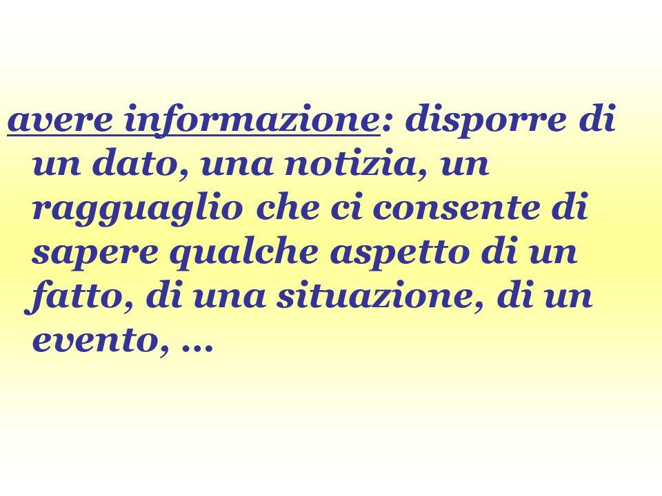 avere informazione: disporre di un dato, una notizia, un ragguaglio che ci consente di sapere qualche aspetto di un fatto, di una situazione, di un evento, …