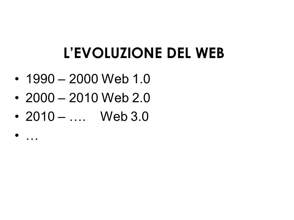L'EVOLUZIONE DEL WEB 1990 – 2000 Web 1.0 2000 – 2010 Web 2.0