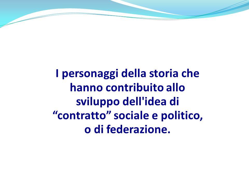 I personaggi della storia che hanno contribuito allo sviluppo dell idea di contratto sociale e politico, o di federazione.