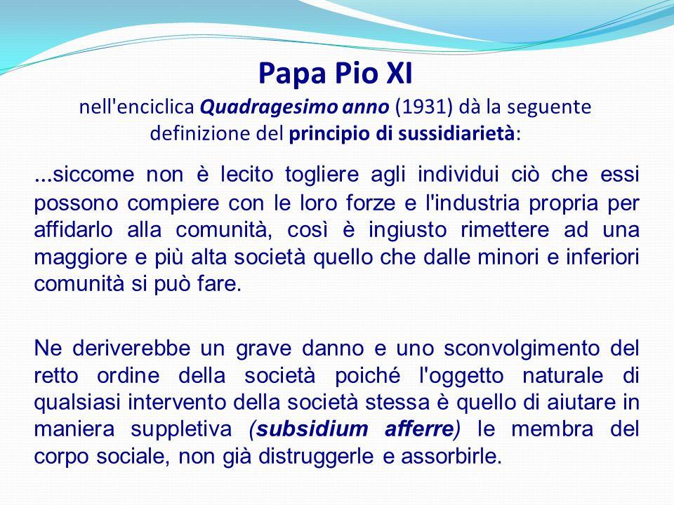 Papa Pio XI nell enciclica Quadragesimo anno (1931) dà la seguente definizione del principio di sussidiarietà: