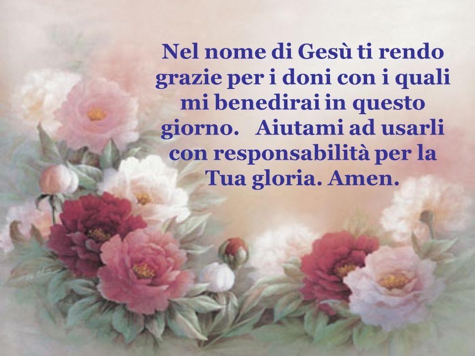Nel nome di Gesù ti rendo grazie per i doni con i quali mi benedirai in questo giorno.