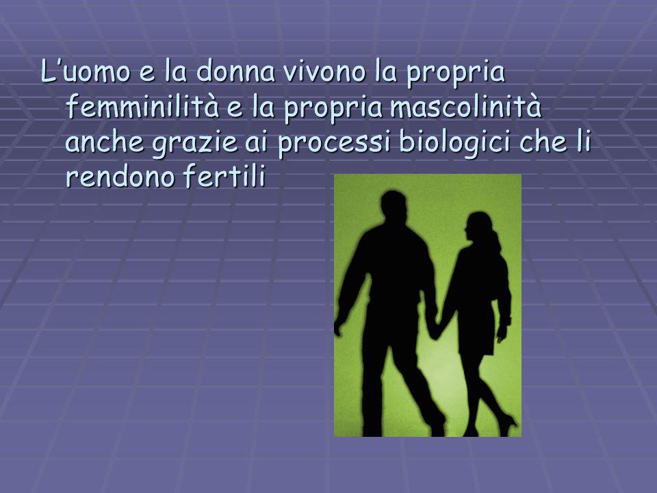 L'uomo e la donna vivono la propria femminilità e la propria mascolinità anche grazie ai processi biologici che li rendono fertili