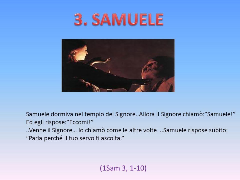 3. SAMUELESamuele dormiva nel tempio del Signore..Allora il Signore chiamò: Samuele! Ed egli rispose: Eccomi!