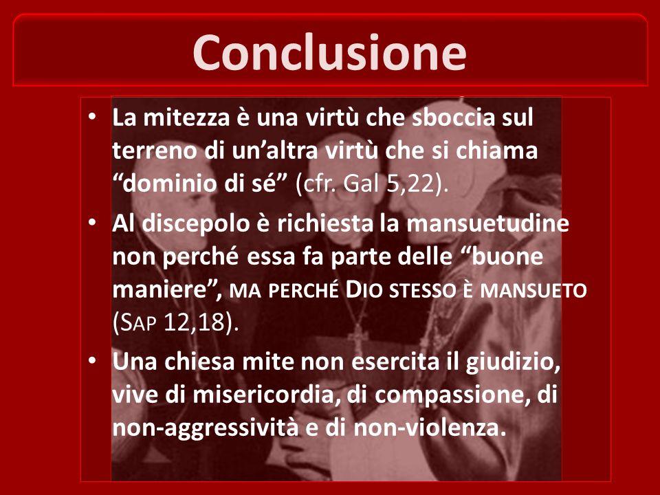 Conclusione La mitezza è una virtù che sboccia sul terreno di un'altra virtù che si chiama dominio di sé (cfr. Gal 5,22).