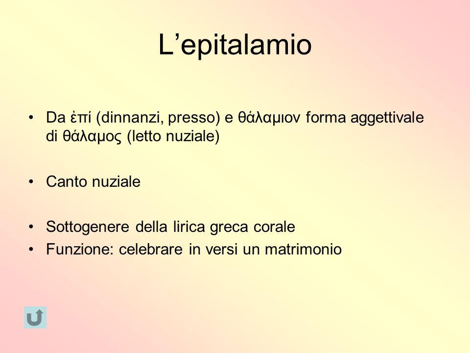 L'epitalamio Da ἐπί (dinnanzi, presso) e θάλαμιον forma aggettivale di θάλαμος (letto nuziale) Canto nuziale.