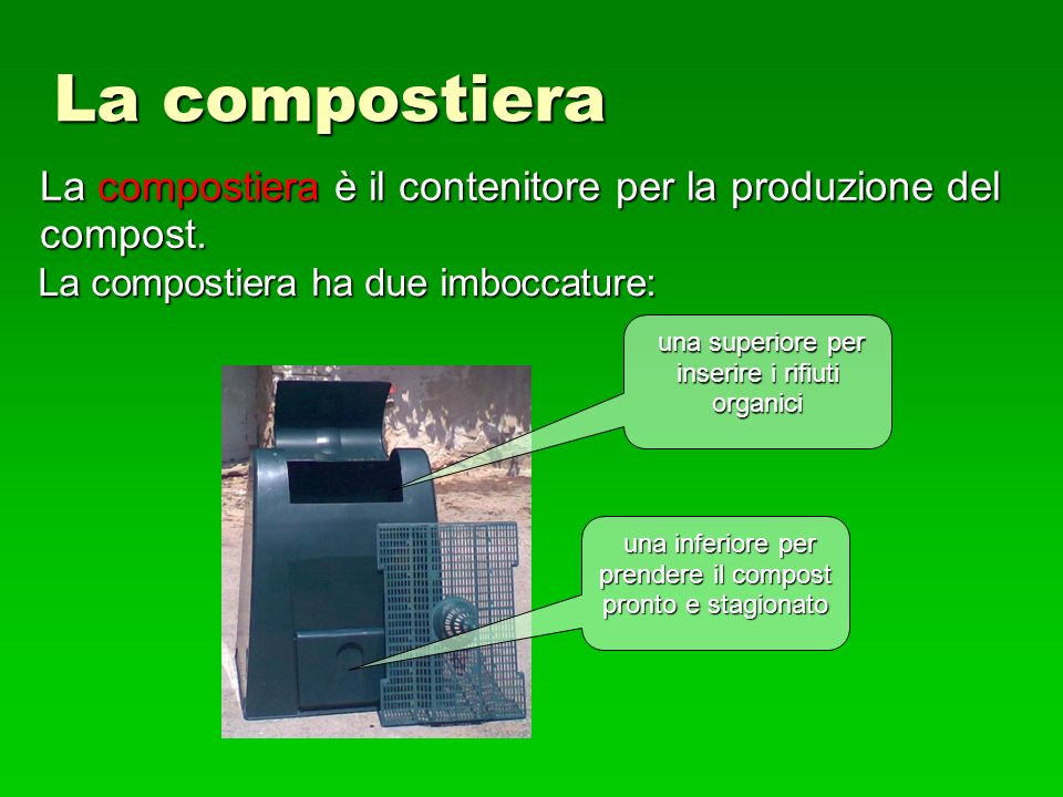 La compostiera La compostiera è il contenitore per la produzione del compost. La compostiera ha due imboccature: