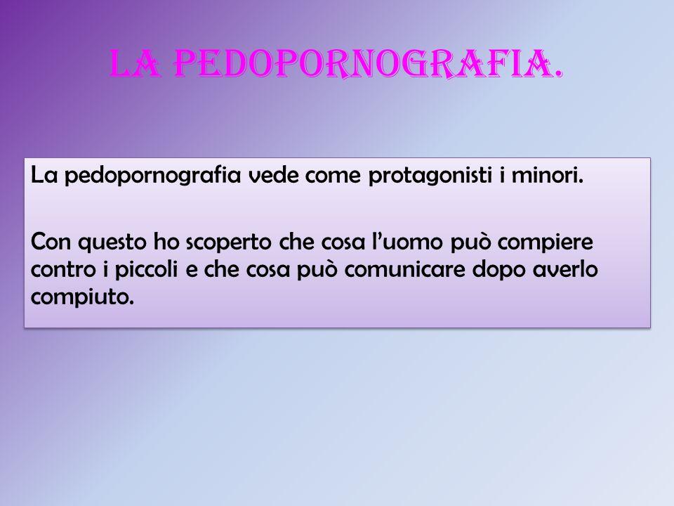 La pedopornografia. La pedopornografia vede come protagonisti i minori.