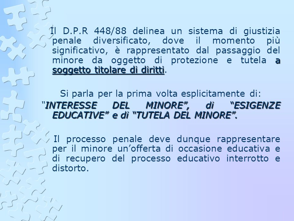 Il D.P.R 448/88 delinea un sistema di giustizia penale diversificato, dove il momento più significativo, è rappresentato dal passaggio del minore da oggetto di protezione e tutela a soggetto titolare di diritti.