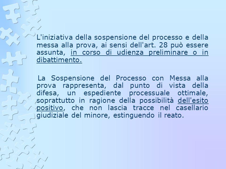 L iniziativa della sospensione del processo e della messa alla prova, ai sensi dell art. 28 può essere assunta, in corso di udienza preliminare o in dibattimento.