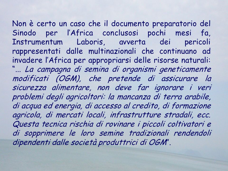 Non è certo un caso che il documento preparatorio del Sinodo per l'Africa conclusosi pochi mesi fa, Instrumentum Laboris, avverta dei pericoli rappresentati dalle multinazionali che continuano ad invadere l'Africa per appropriarsi delle risorse naturali: ...