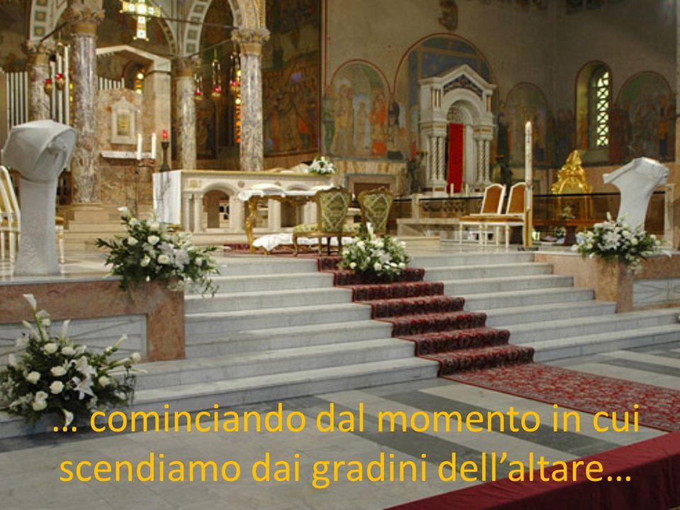… cominciando dal momento in cui scendiamo dai gradini dell'altare…