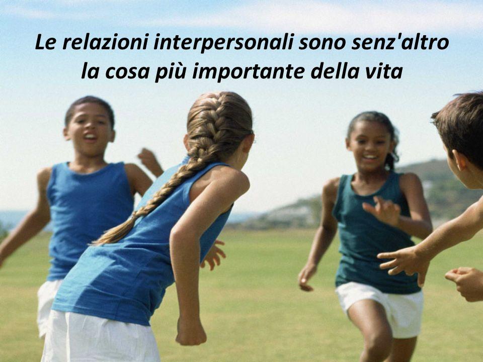 Le relazioni interpersonali sono senz altro la cosa più importante della vita