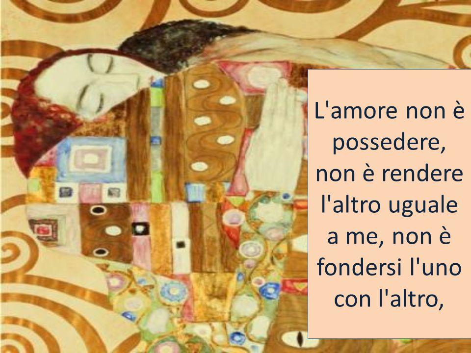 L amore non è possedere, non è rendere l altro uguale a me, non è fondersi l uno con l altro,