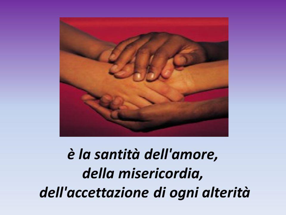 è la santità dell amore, della misericordia, dell accettazione di ogni alterità