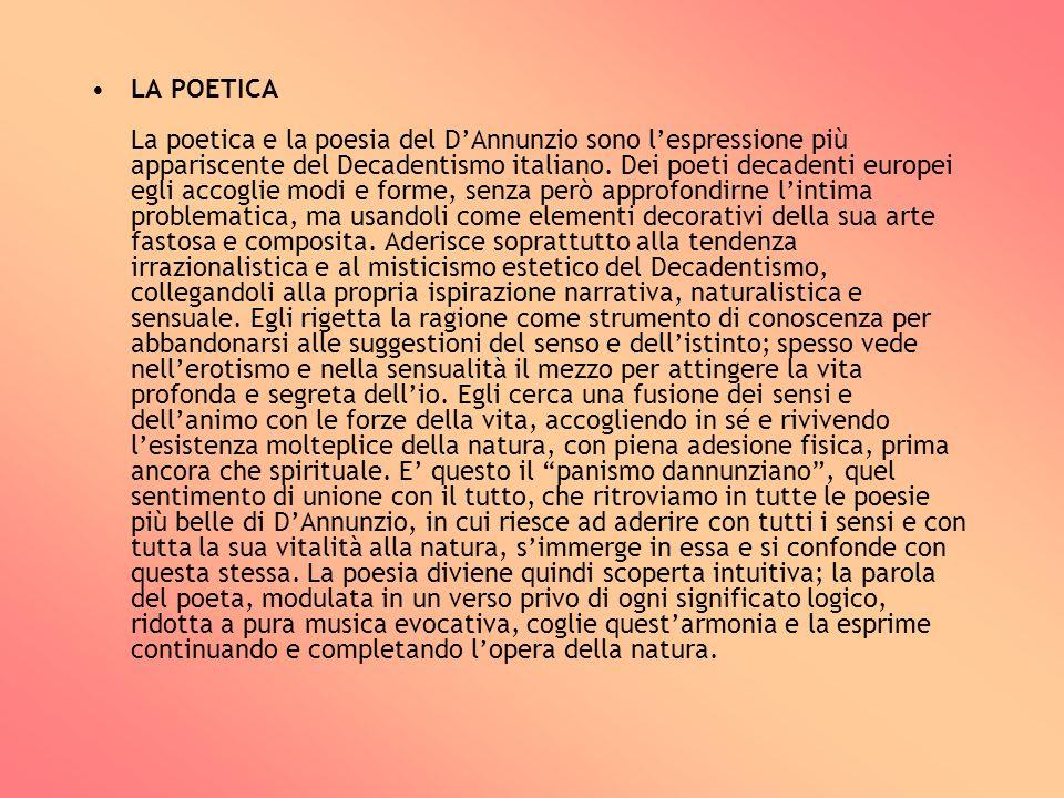 LA POETICA La poetica e la poesia del D'Annunzio sono l'espressione più appariscente del Decadentismo italiano.