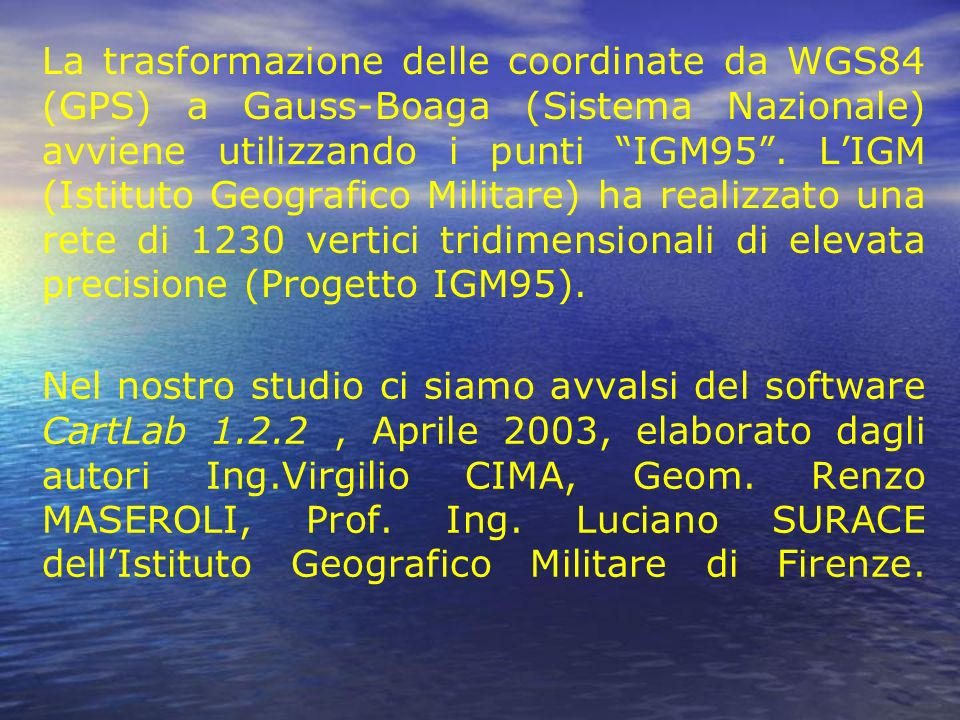 La trasformazione delle coordinate da WGS84 (GPS) a Gauss-Boaga (Sistema Nazionale) avviene utilizzando i punti IGM95 . L'IGM (Istituto Geografico Militare) ha realizzato una rete di 1230 vertici tridimensionali di elevata precisione (Progetto IGM95).
