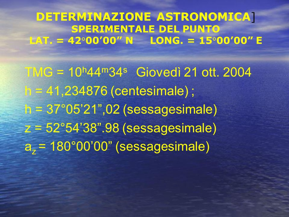 h = 37°05'21 ,02 (sessagesimale) z = 52°54'38 .98 (sessagesimale)