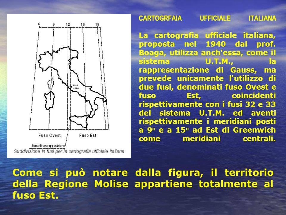 CARTOGRFAIA UFFICIALE ITALIANA La cartografia ufficiale italiana, proposta nel 1940 dal prof. Boaga, utilizza anch essa, come il sistema U.T.M., la rappresentazione di Gauss, ma prevede unicamente l utilizzo di due fusi, denominati fuso Ovest e fuso Est, coincidenti rispettivamente con i fusi 32 e 33 del sistema U.T.M. ed aventi rispettivamente i meridiani posti a 9° e a 15° ad Est di Greenwich come meridiani centrali.