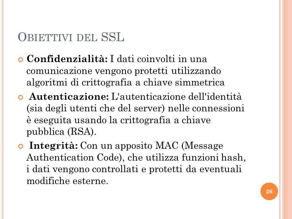 Obiettivi del SSL Confidenzialità: I dati coinvolti in una comunicazione vengono protetti utilizzando algoritmi di crittografia a chiave simmetrica.