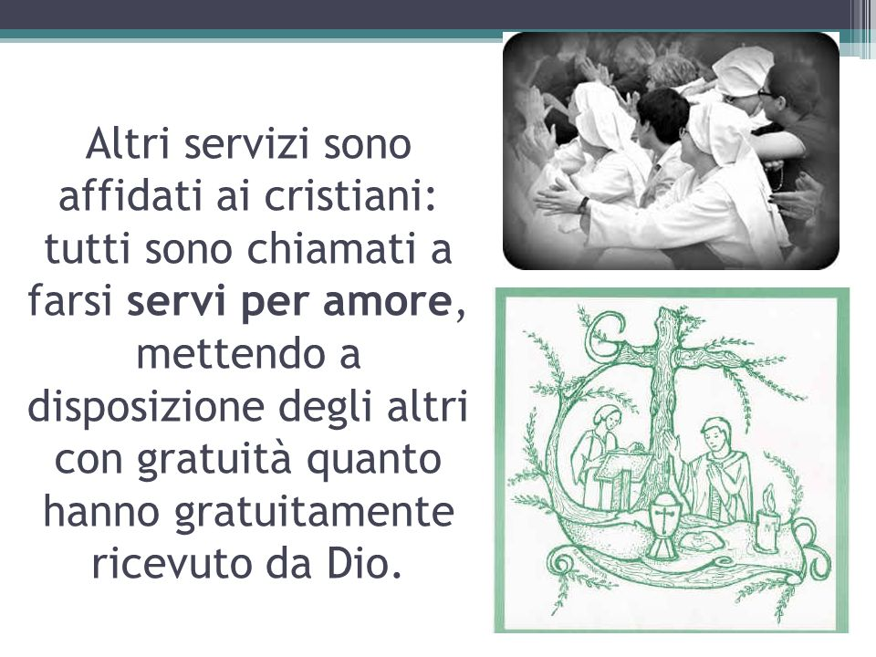 Altri servizi sono affidati ai cristiani: tutti sono chiamati a farsi servi per amore, mettendo a disposizione degli altri con gratuità quanto hanno gratuitamente ricevuto da Dio.