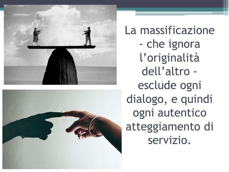 La massificazione - che ignora l'originalità dell'altro - esclude ogni dialogo, e quindi ogni autentico atteggiamento di servizio.