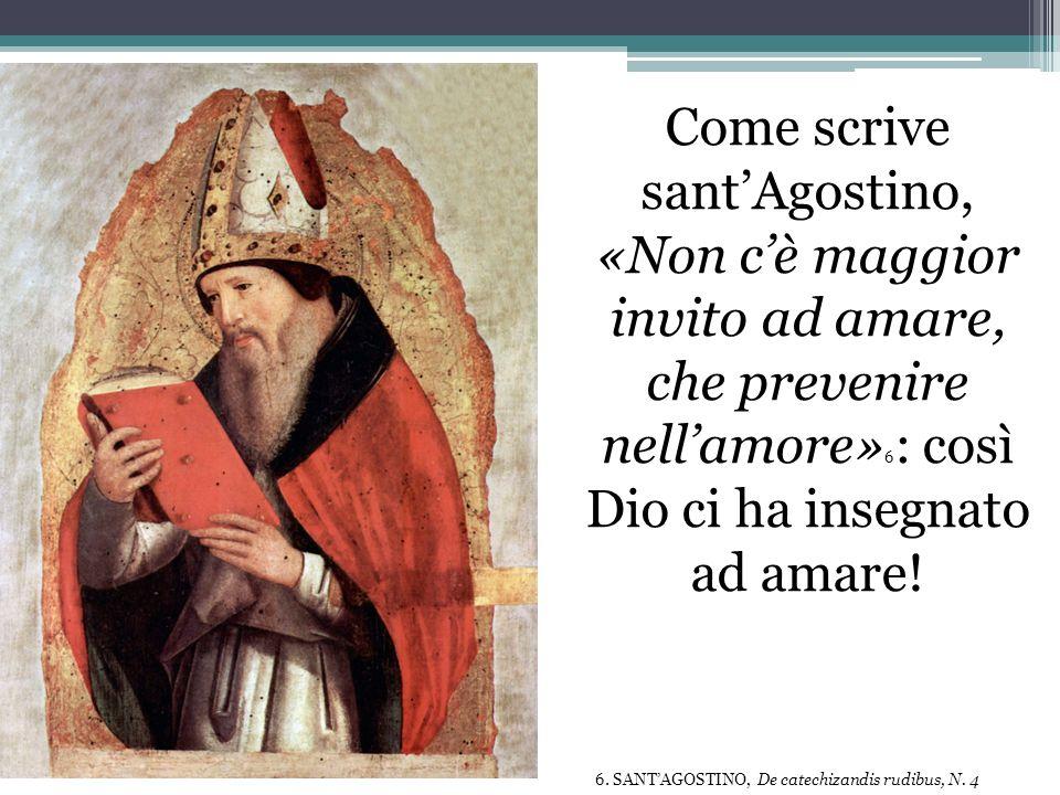 Come scrive sant'Agostino, «Non c'è maggior invito ad amare, che prevenire nell'amore»6: così Dio ci ha insegnato ad amare!