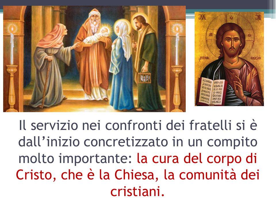 Il servizio nei confronti dei fratelli si è dall'inizio concretizzato in un compito molto importante: la cura del corpo di Cristo, che è la Chiesa, la comunità dei cristiani.
