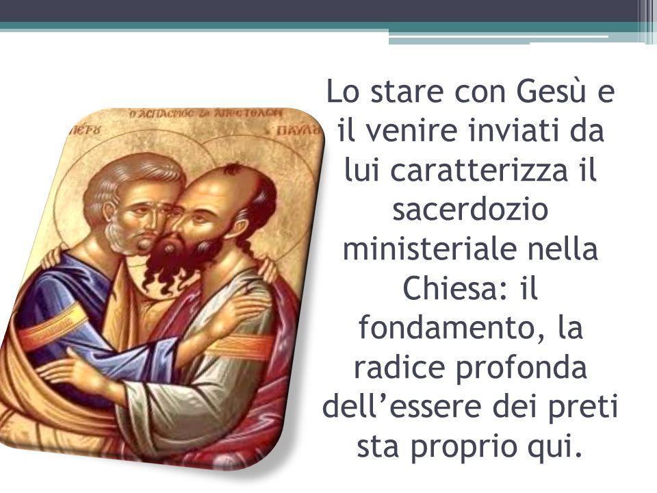 Lo stare con Gesù e il venire inviati da lui caratterizza il sacerdozio ministeriale nella Chiesa: il fondamento, la radice profonda dell'essere dei preti sta proprio qui.
