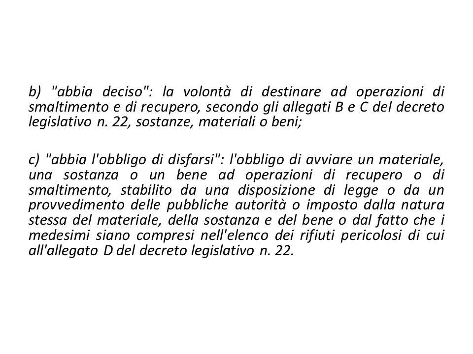 b) abbia deciso : la volontà di destinare ad operazioni di smaltimento e di recupero, secondo gli allegati B e C del decreto legislativo n. 22, sostanze, materiali o beni;