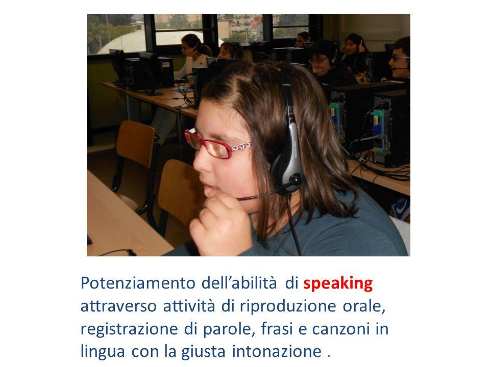 Potenziamento dell'abilità di speaking attraverso attività di riproduzione orale, registrazione di parole, frasi e canzoni in lingua con la giusta intonazione .
