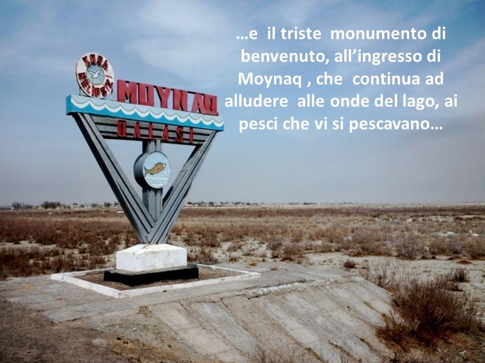 …e il triste monumento di benvenuto, all'ingresso di Moynaq , che continua ad alludere alle onde del lago, ai pesci che vi si pescavano…